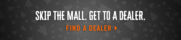 SKIP THE MALL. GET TO A DEALER. FIND A DEALER