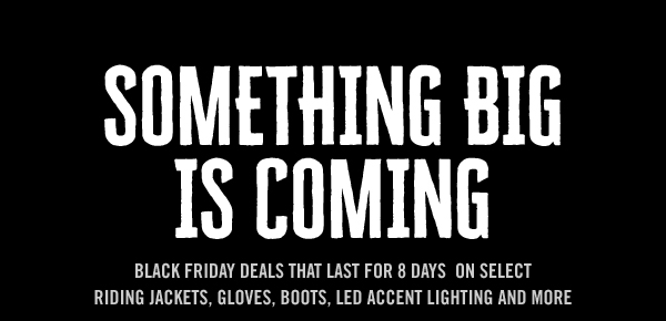 SOMETHING BIG IS COMING BLACK FRIDAY DEALS THAT LAST 8 DAYS ON SELECT RIDING JACKETS, GLOVES, BOOTS, LED ACCENT LIGHTING AND MORE