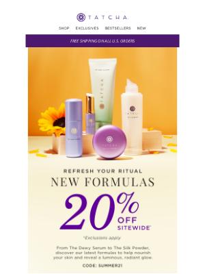 Tatcha - Enjoy 20% off our newest formulas