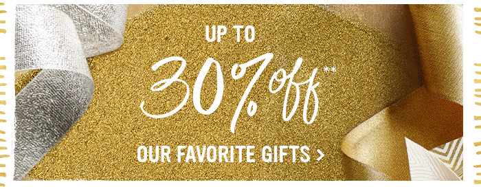 UP TO 30% OFF ** OUR FAVORITE GIFTS