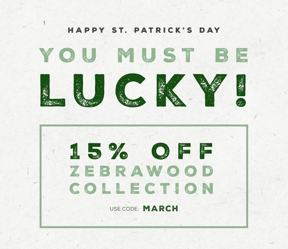 Happy St. Patrick's Day - You Must Be Lucky! - 15% Off Zebrawood