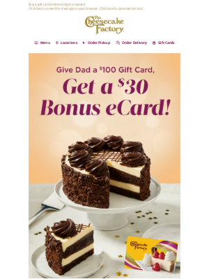 The Cheesecake Factory - Don't forget Dad! Buy a $100 Gift Card online, Get a $30 Bonus eCard!