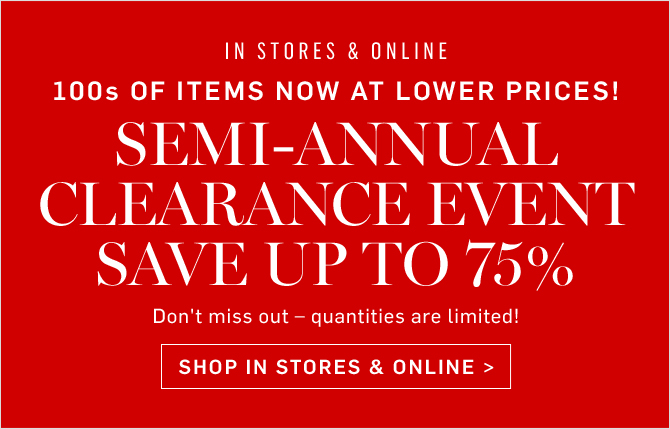 IN STORES & ONLINE - 100s OF ITEMS NOW AT LOWER PRICES! SEMI-ANNUAL CLEARANCE EVENT - SAVE UP TO 75% - SHOP IN STORES & ONLINE