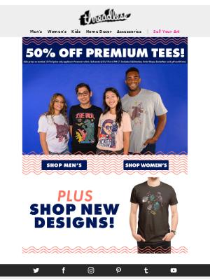 Get 50% off ALL premium tees.