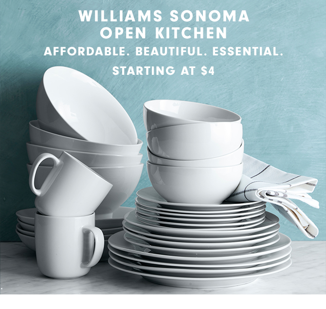 WILLIAMS SONOMA OPEN KITCHEN - AFFORDABLE. BEAUTIFUL. ESSENTIAL. STARTING AT $4