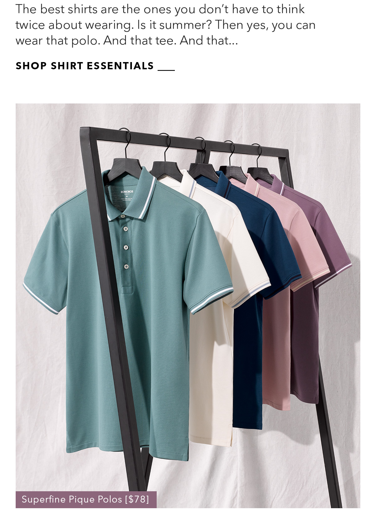 The best shirts are the ones you don't have to think twice about wearing. Is it summer? Then yes, you can wear that polo. And that tee. And that...  SHOP SHIRT ESSENTIALS