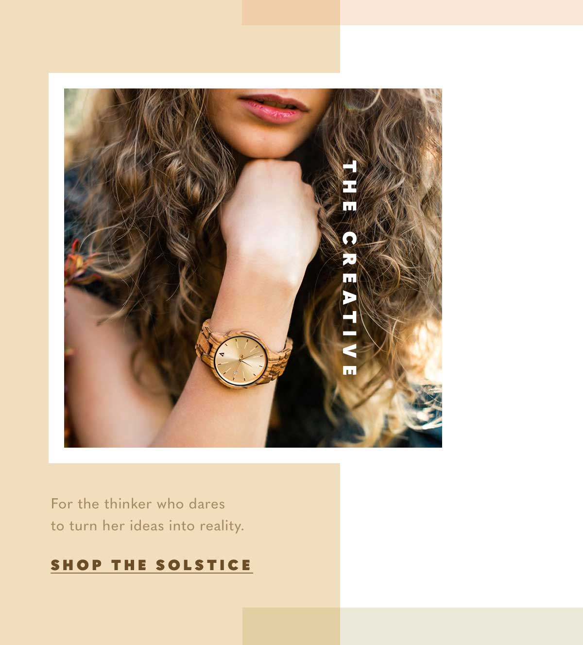 THE CREATIVE. For the thinker who dares to turn her ideas into reality. SHOP THE SOLSTICE