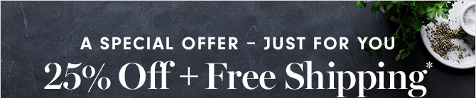A SPECIAL OFFER - JUST FOR YOU - 25% Off + Free Shipping*