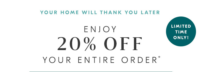 20% OFF YOUR ENTIRE ORDER*