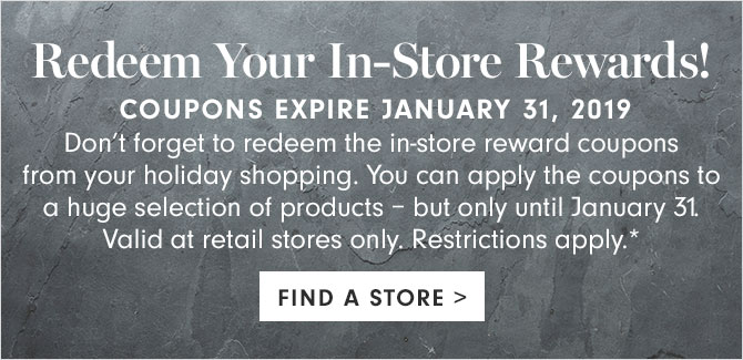 Redeem Your In-Store Rewards!  COUPONS EXPIRE JANUARY 31, 2019 - FIND A STORE