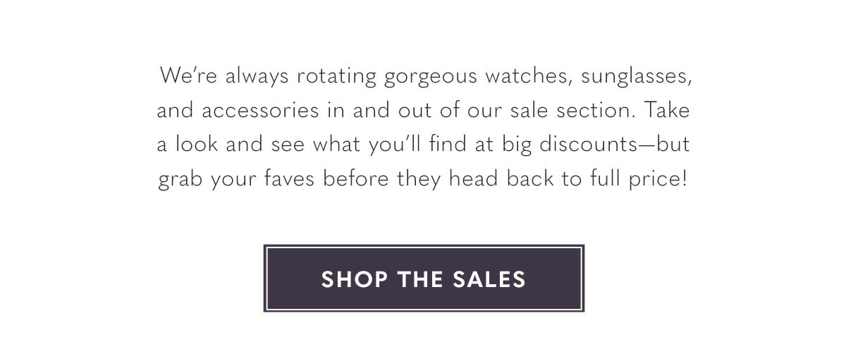 We're always rotating gorgeous watches, sunglasses, and accessories in and out of our sale section. Take a look and see what you'll find at big discounts-but grab your faves before they head back to full price! SHOP THE SALES