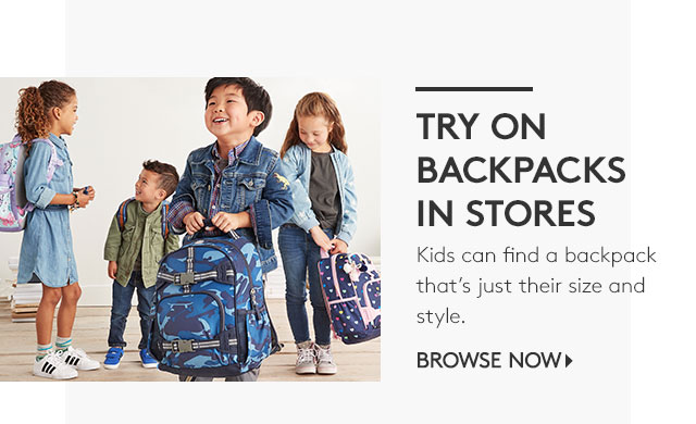 TRY ON BACKPACKS IN STORES - KIDS CAN FIND A BACKPACK THAT'S JUST THEIR SIZE AND STYLE. - BROWSE NOW
