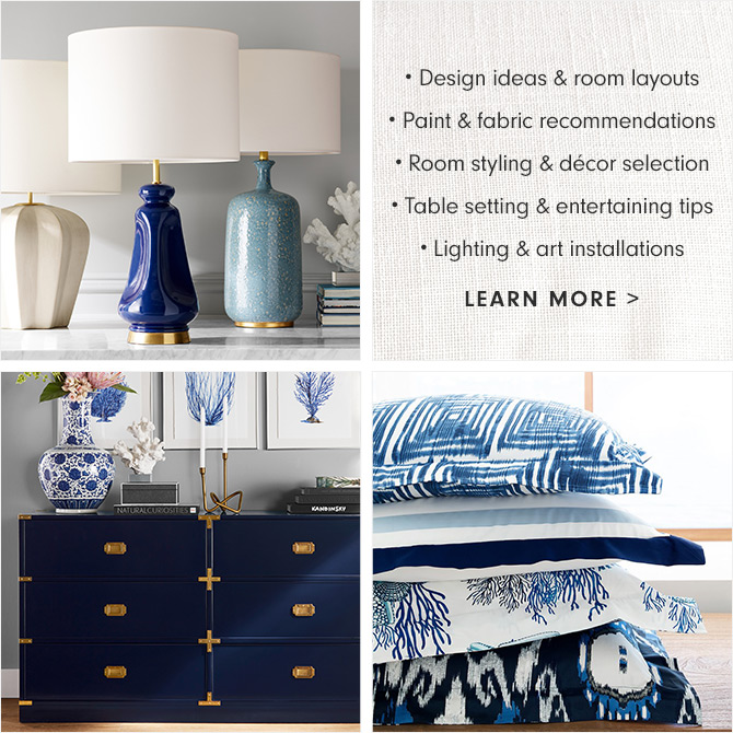 • Design ideas & room layouts • Paint & fabric recommendations • Room styling & décor selection • Table setting & entertaining tips • Lighting & art installations - LEARN MORE