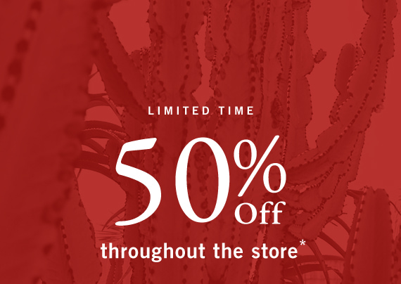 50% Off Throughout the Store*