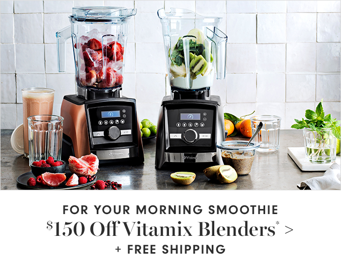 FOR YOUR MORNING SMOOTHIE - $150 Off Vitamix Blenders* + FREE SHIPPING
