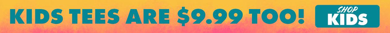 Kids Tees are $9.99 Too!