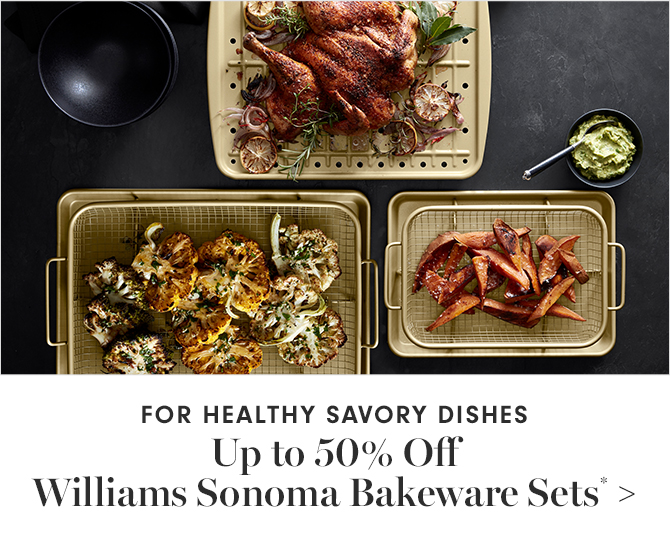 FOR HEALTHY SAVORY DISHES - Up to 50% Off Williams Sonoma Bakeware Sets*