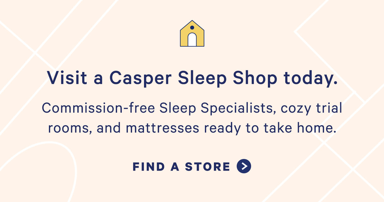 Visit a Casper Sleep Shop today. Commission-free Sleep Specialists, cozy trial rooms, and mattresses ready to take home.