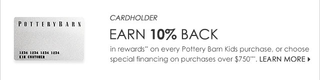 EARN 10% BACK in rewards* on every Pottery Barn Kids purchase, or choose special financing on purchases over $750*. Learn more