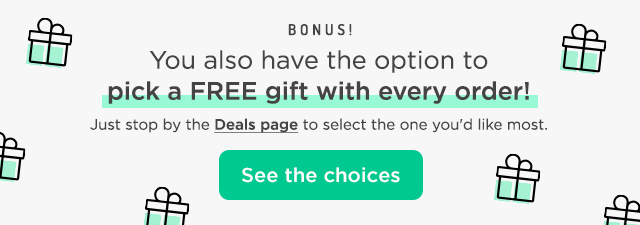 Bonus! You also have the option to pick a FREE gift with every order! Just stop by the Deals page to select the one you'd like most. See the choices.