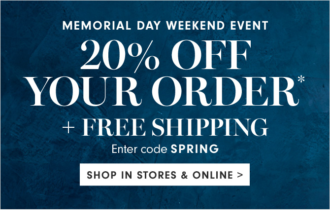 MEMORIAL DAY WEEKEND EVENT - 20% OFF YOUR ORDER* + FREE SHIPPING - Enter code SPRING - SHOP IN STORES & ONLINE