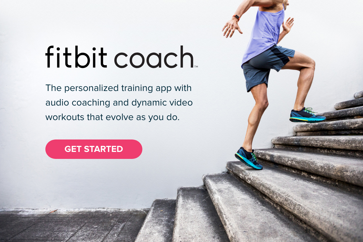 fitbit coach™ The personalized training app with audio coaching and dynamic video workouts that evolve as you do. GET STARTED