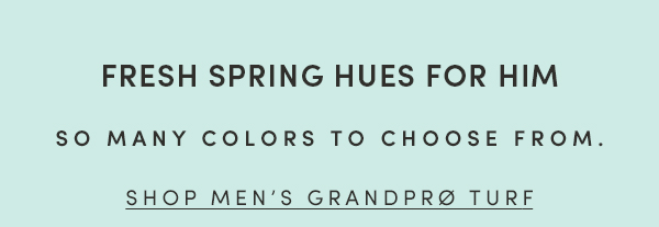 FRESH SPRING HUES FOR HIM | SO MANY COLORS TO CHOOSE FROM. | SHOP MEN'S GRANDPRO TURF