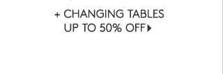 + CHANGING TABLES UP TO 50% OFF