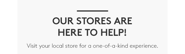 OUR STORES ARE HERE TO HELP!