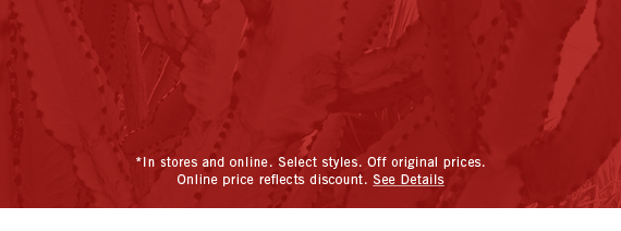 *In stores and online. Select styles. Off original prices. Online price reflects discount. See Details