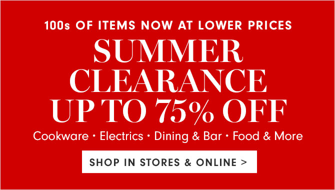 100s OF ITEMS NOW AT LOWER PRICES - SUMMER CLEARNCE UP TO 75% OFF - SHOP IN STORES & ONLINE