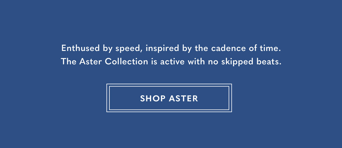 Enthused by speed, inspired by the cadence of time. The Aster Collection is active with no skipped beats SHOP ASTER.