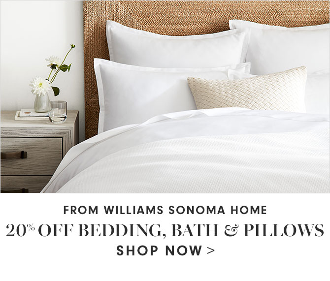 FROM WILLIAMS SONOMA HOME - 20% OFF BEDDING, BATH & PILLOWS - SHOP NOW