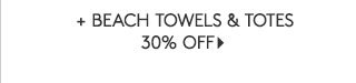 + BEACH TOWELS AND TOTES 30% OFF