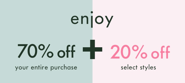 enjoy 70% off your entire purchase + 20% off select styles.