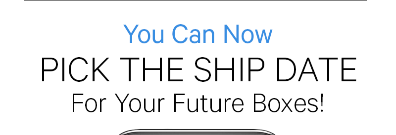 You Can Now PICK THE SHIP DATE FOR YOUR FUTURE BOXES!