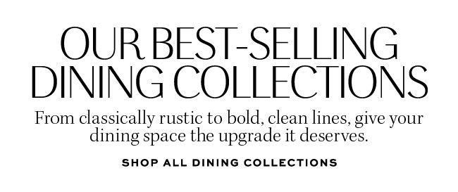 OUR BEST-SELLING DINING COLLECTIONS