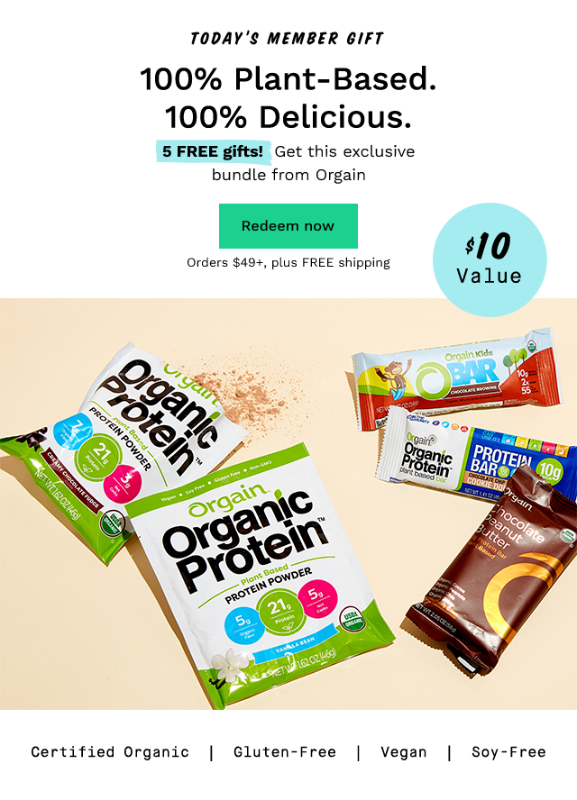Today's Member Gift: 100% Plant-Based. 100% Delicious. 5 FREE gifts! Get this exclusive bundle from Orgain with orders $49+, plus FREE shipping. Redeem now.