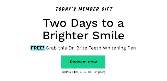 Today's Member Gift: Two Days to a Brighter Smile. FREE! Grab this Dr. Brite Teeth Whitening Pen with orders $49+, plus FREE shipping. Redeem now.