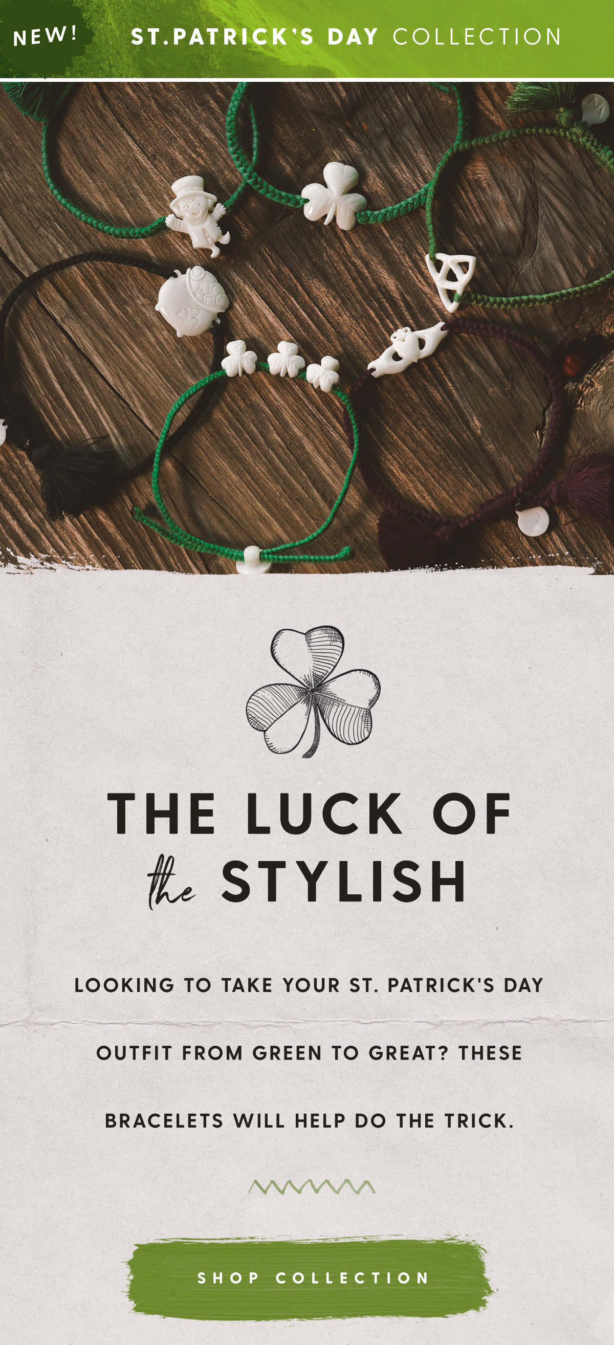 New! St. Patrick's Day Collection. The Luck of the Stylish. Looking to take your St. Patrick's Day outfit from green to great? These bracelets will help do the trick. Shop Collection
