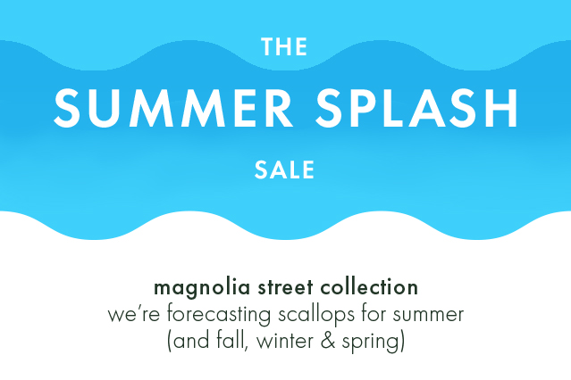 the summer splash sale. magnolia street collection. we're forecasting scallops for summer (and fall, winter and spring)