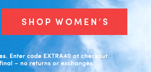 SHOP WOMEN'S | Valid online & in full-price retail stores. Enter code EXTRA40 at checkout. Offer ends 5/29/2019. All sales final -- no return or exchanges.