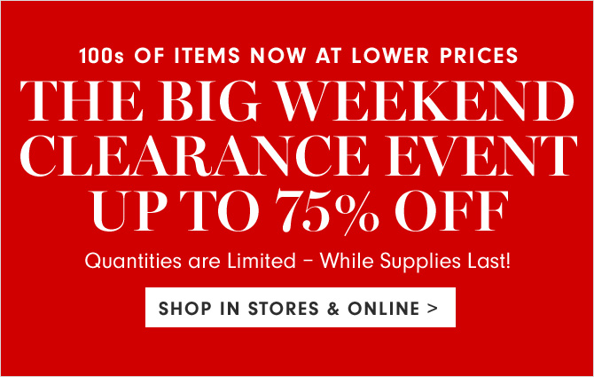 100s OF ITEMS NOW AT LOWER PRICES - THE BIG WEEKEND CLEARANCE EVENT - UP TO 75% OFF - SHOP IN STORES & ONLINE